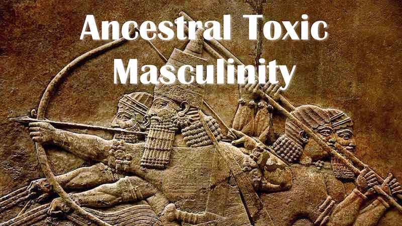 Ancestral Toxic Masculinity